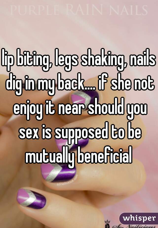 lip biting, legs shaking, nails dig in my back.... if she not enjoy it near should you sex is supposed to be mutually beneficial