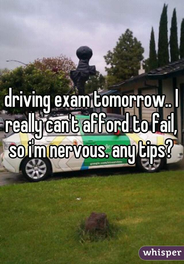 driving exam tomorrow.. I really can't afford to fail,  so i'm nervous. any tips?