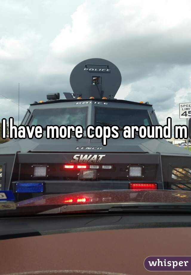 I have more cops around me