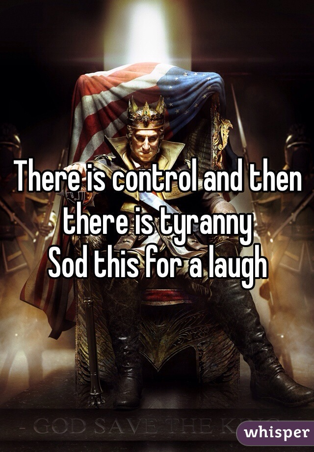 There is control and then there is tyranny Sod this for a laugh