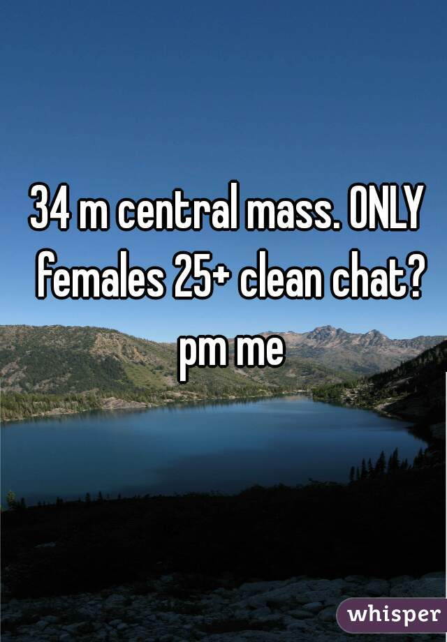 34 m central mass. ONLY females 25+ clean chat? pm me