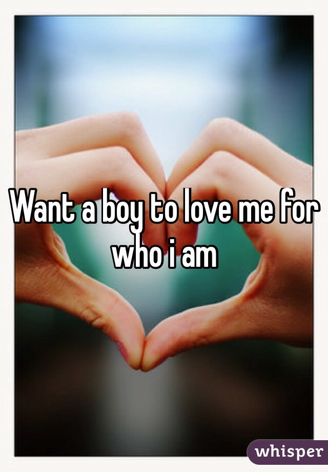 Want a boy to love me for who i am