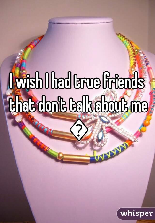 I wish I had true friends that don't talk about me 😠