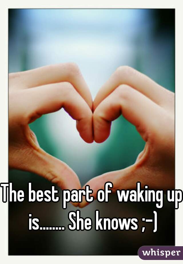 The best part of waking up is........ She knows ;-)