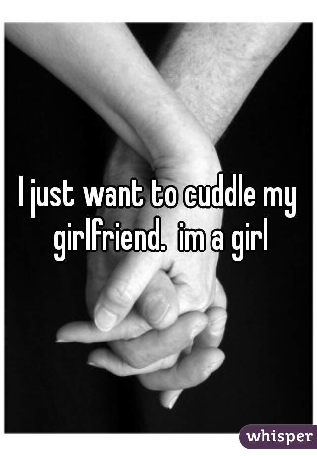 I just want to cuddle my girlfriend.  im a girl