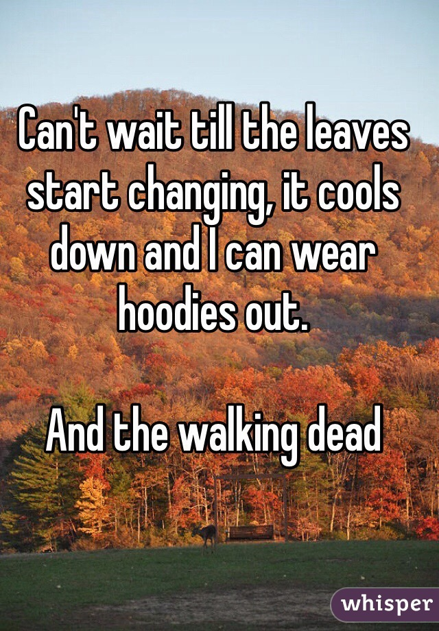 Can't wait till the leaves start changing, it cools down and I can wear hoodies out.   And the walking dead