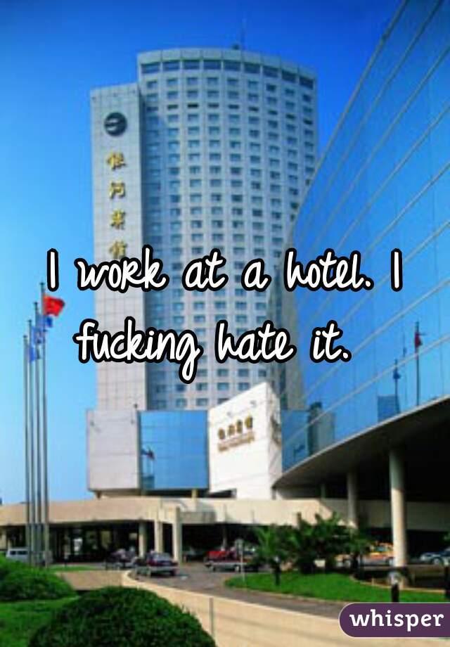 I work at a hotel. I fucking hate it.