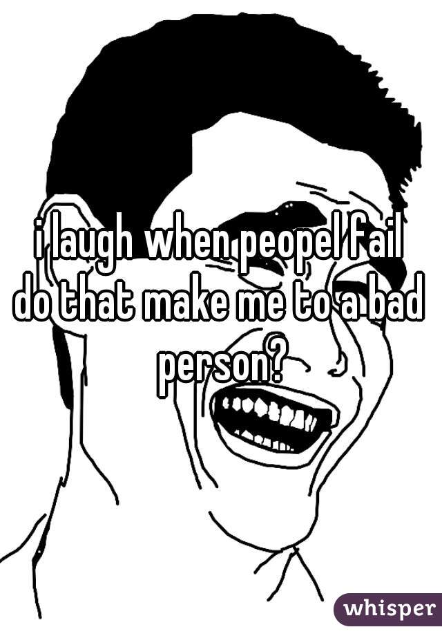 i laugh when peopel fail do that make me to a bad person?