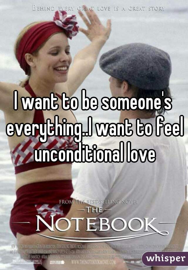 I want to be someone's everything..I want to feel unconditional love