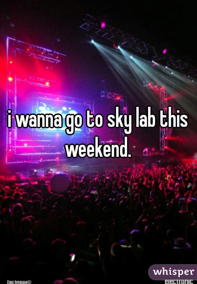 i wanna go to sky lab this weekend.