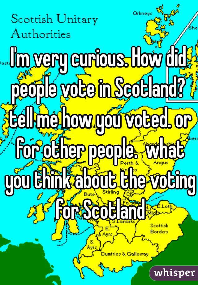 I'm very curious. How did people vote in Scotland?  tell me how you voted. or for other people.  what you think about the voting for Scotland