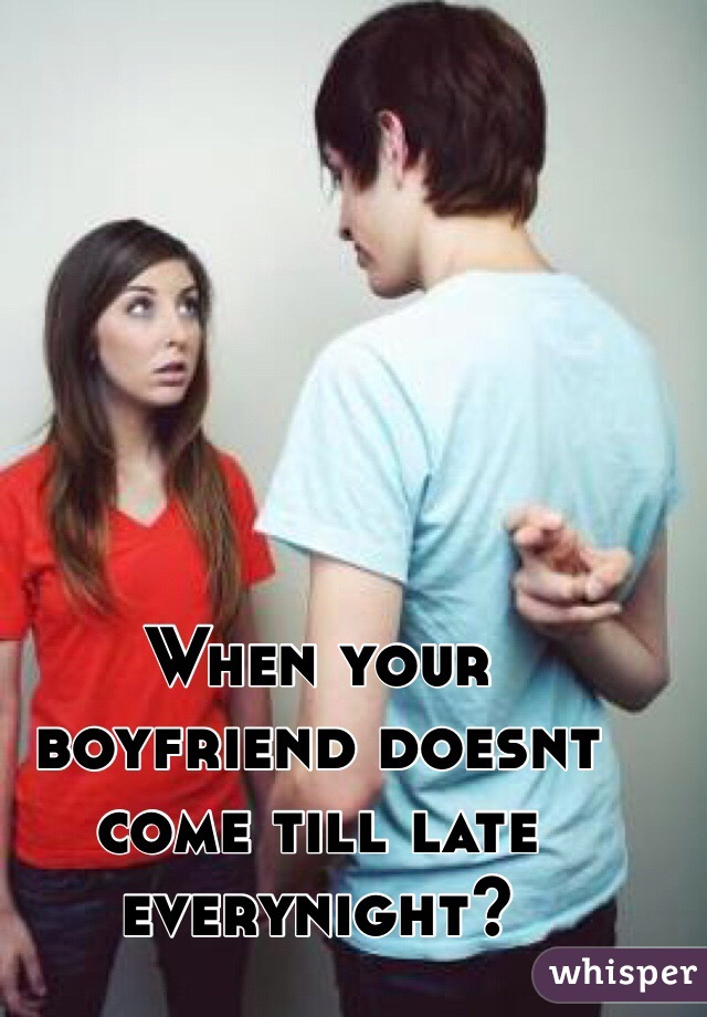 When your boyfriend doesnt come till late everynight?
