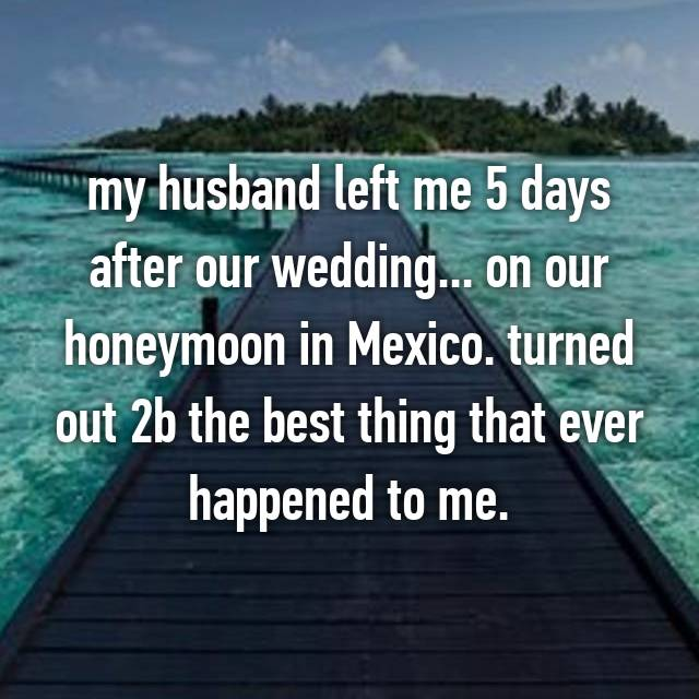 my husband left me 5 days after our wedding... on our honeymoon in Mexico. turned out 2b the best thing that ever happened to me.