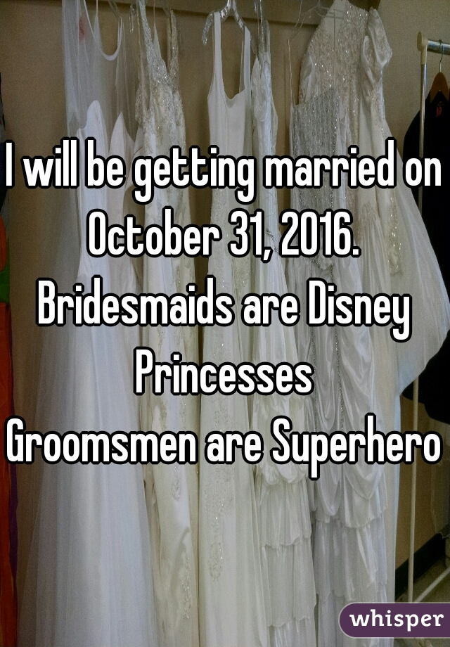 I will be getting married on October 31, 2016.  Bridesmaids are Disney Princesses  Groomsmen are Superheros