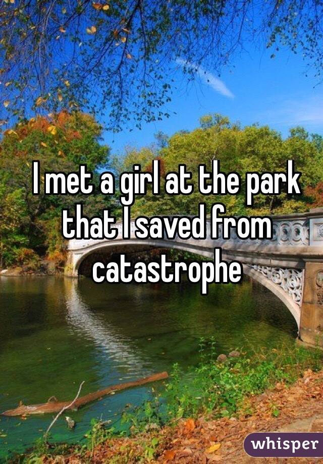 I met a girl at the park that I saved from catastrophe