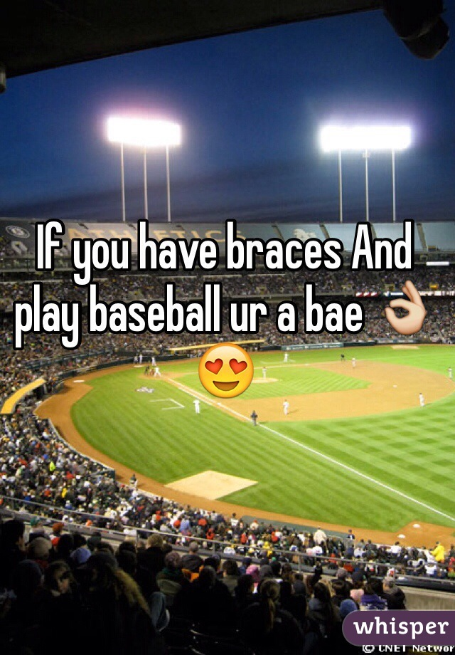 If you have braces And play baseball ur a bae 👌😍