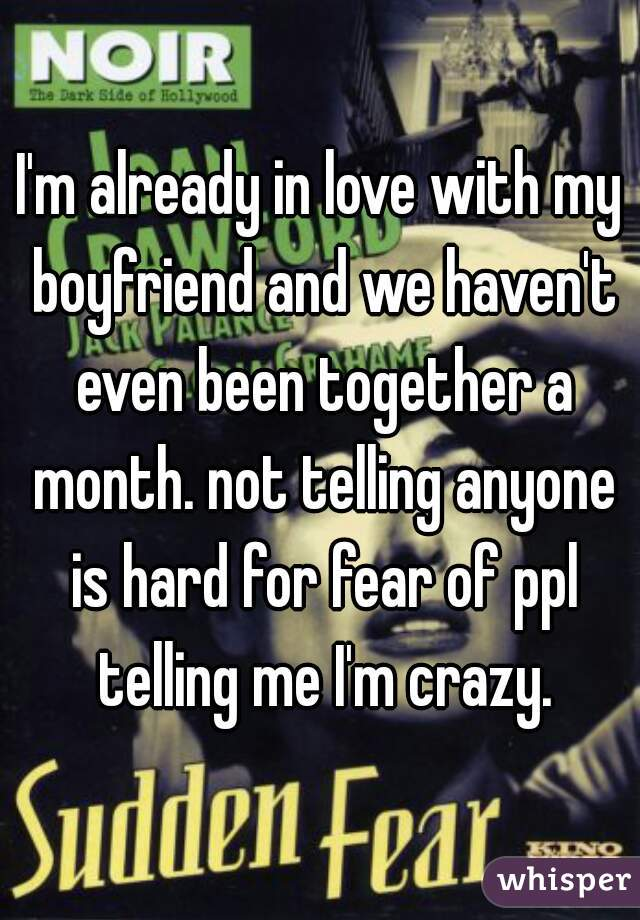 I'm already in love with my boyfriend and we haven't even been together a month. not telling anyone is hard for fear of ppl telling me I'm crazy.