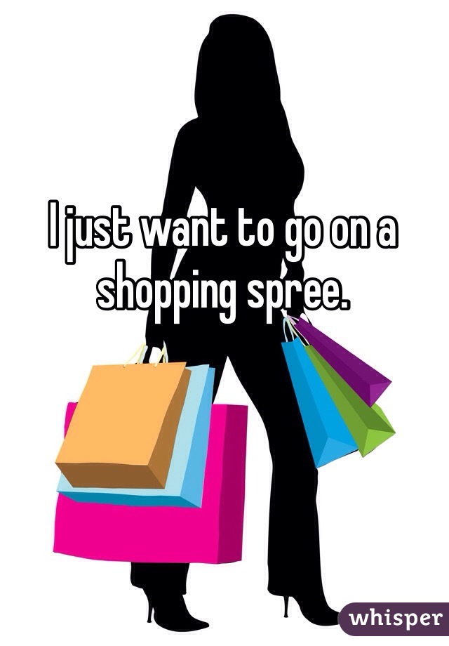I just want to go on a shopping spree.