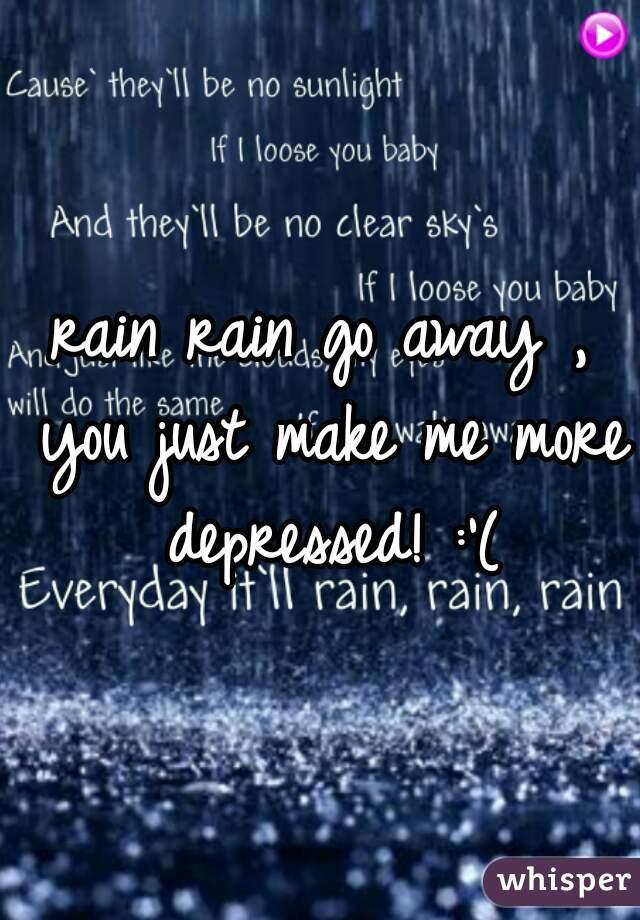 rain rain go away , you just make me more depressed! :'(