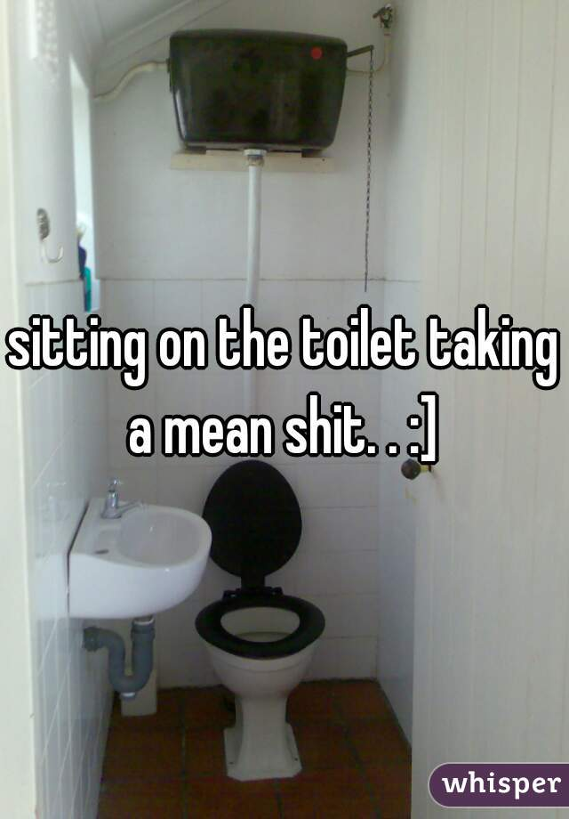 sitting on the toilet taking a mean shit. . :]