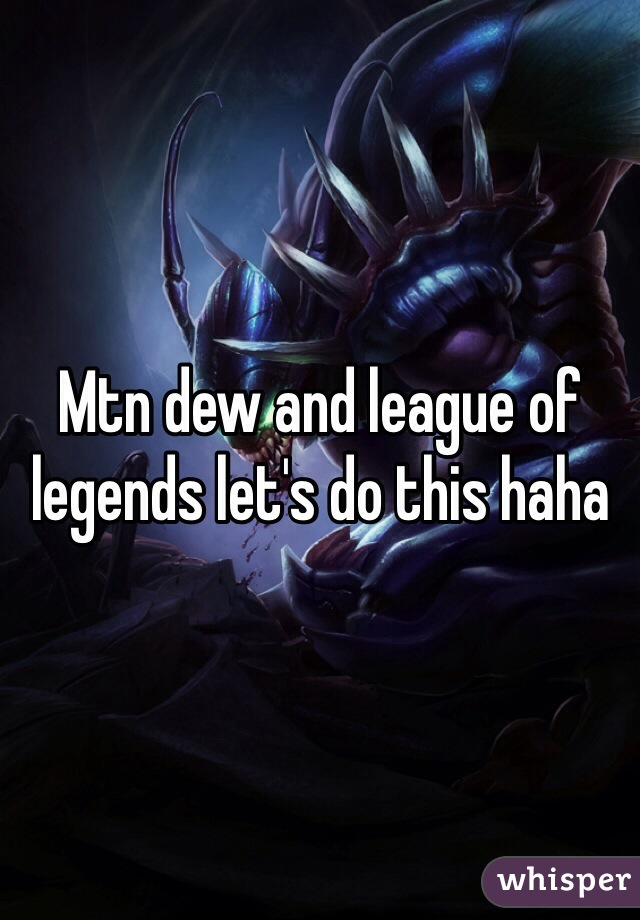 Mtn dew and league of legends let's do this haha