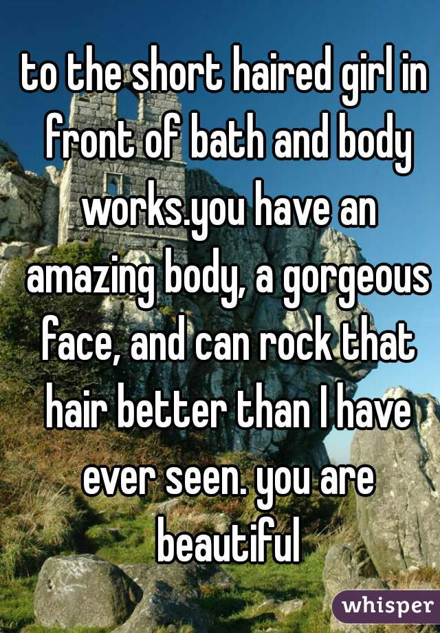 to the short haired girl in front of bath and body works.you have an amazing body, a gorgeous face, and can rock that hair better than I have ever seen. you are beautiful