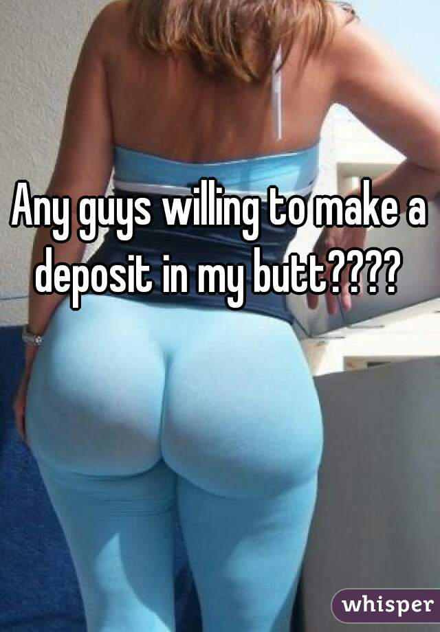 Any guys willing to make a deposit in my butt????