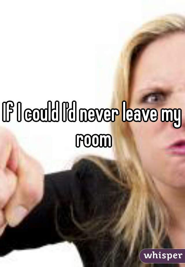 If I could I'd never leave my room