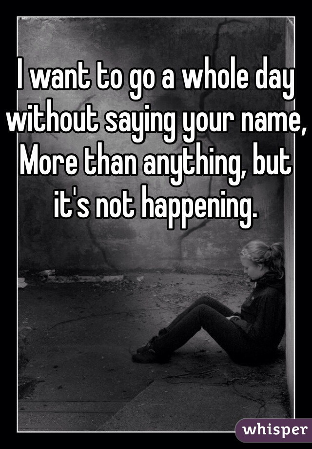 I want to go a whole day without saying your name, More than anything, but it's not happening.