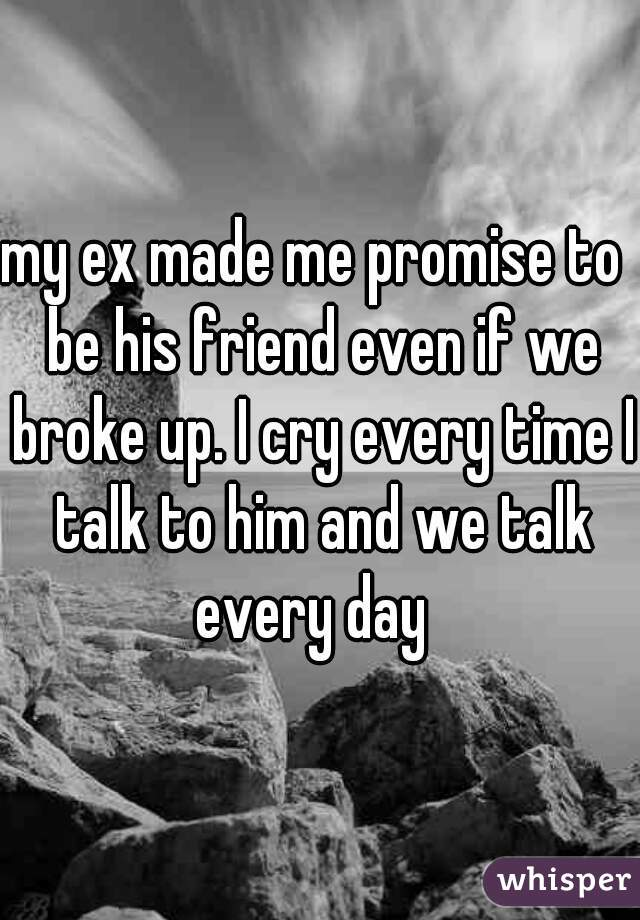 my ex made me promise to  be his friend even if we broke up. I cry every time I talk to him and we talk every day