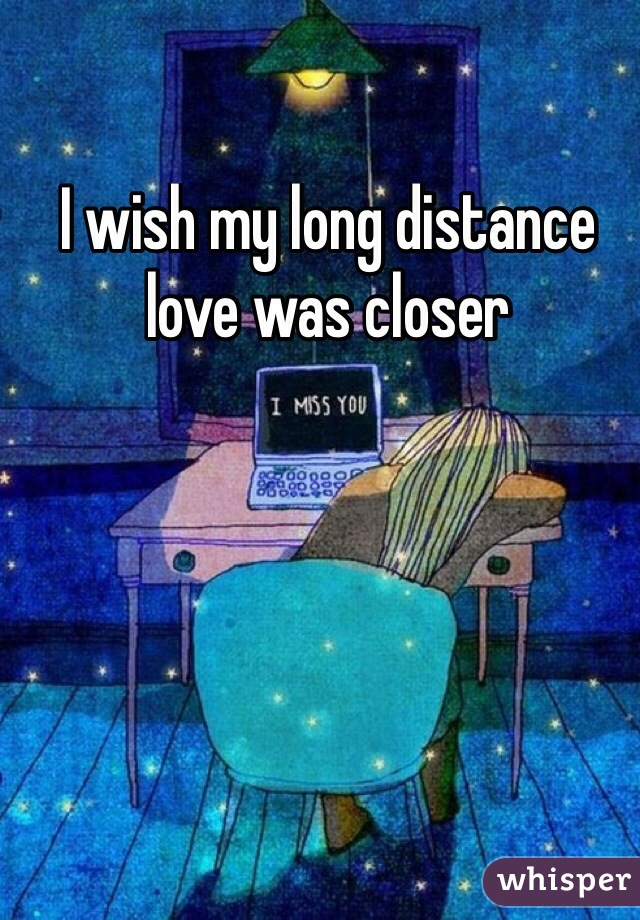 I wish my long distance love was closer