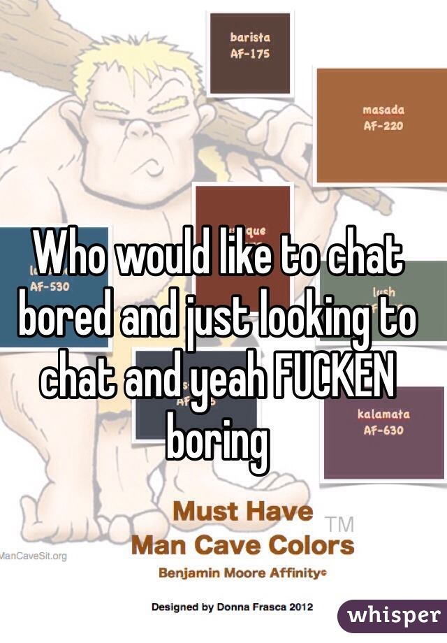 Who would like to chat bored and just looking to chat and yeah FUCKEN boring
