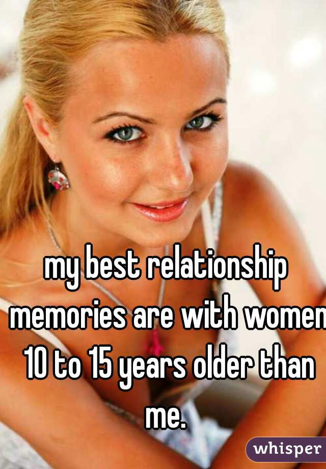 my best relationship memories are with women 10 to 15 years older than me.