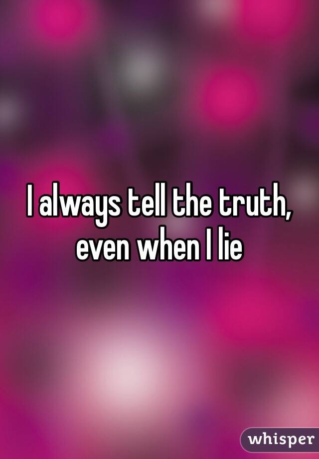 I always tell the truth, even when I lie