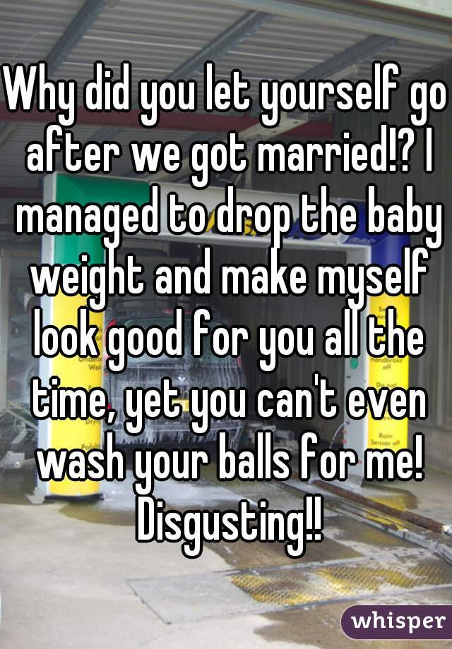 Why did you let yourself go after we got married!? I managed to drop the baby weight and make myself look good for you all the time, yet you can't even wash your balls for me! Disgusting!!
