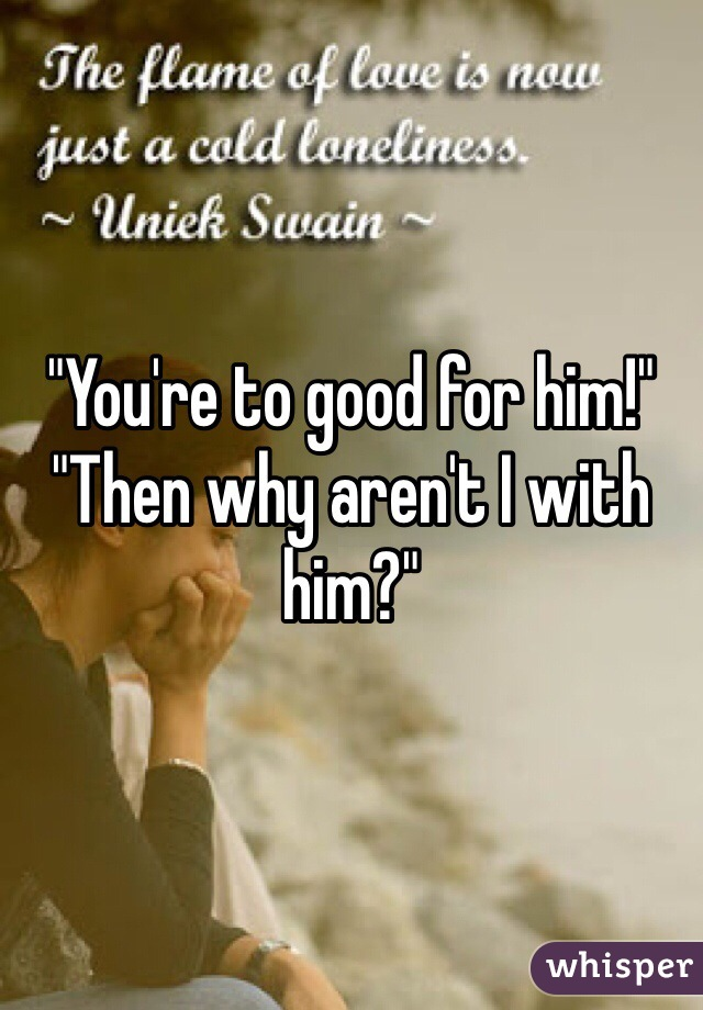 """""""You're to good for him!"""" """"Then why aren't I with him?"""""""