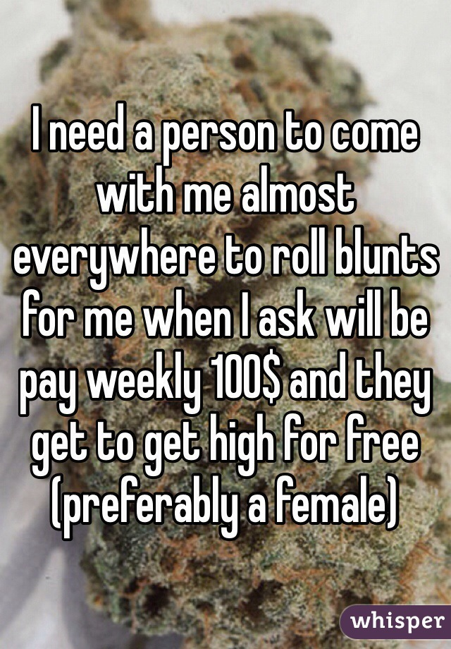 I need a person to come with me almost everywhere to roll blunts for me when I ask will be pay weekly 100$ and they get to get high for free (preferably a female)