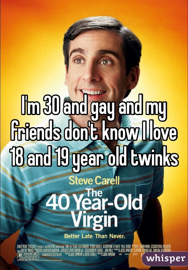 I'm 30 and gay and my friends don't know I love 18 and 19 year old twinks