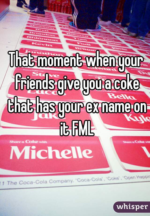 That moment when your friends give you a coke that has your ex name on it FML