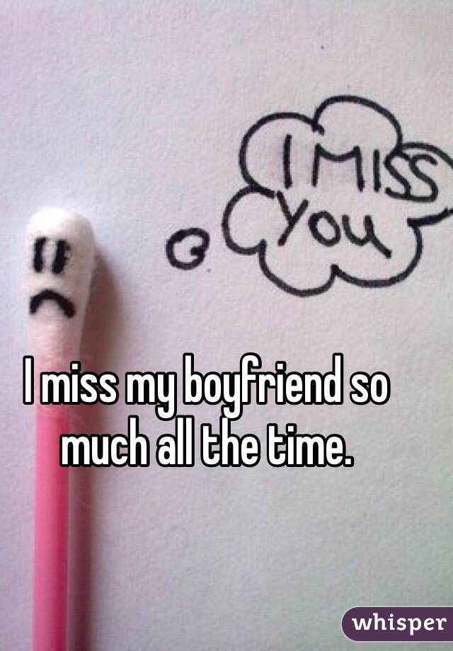 I miss my boyfriend so much all the time.