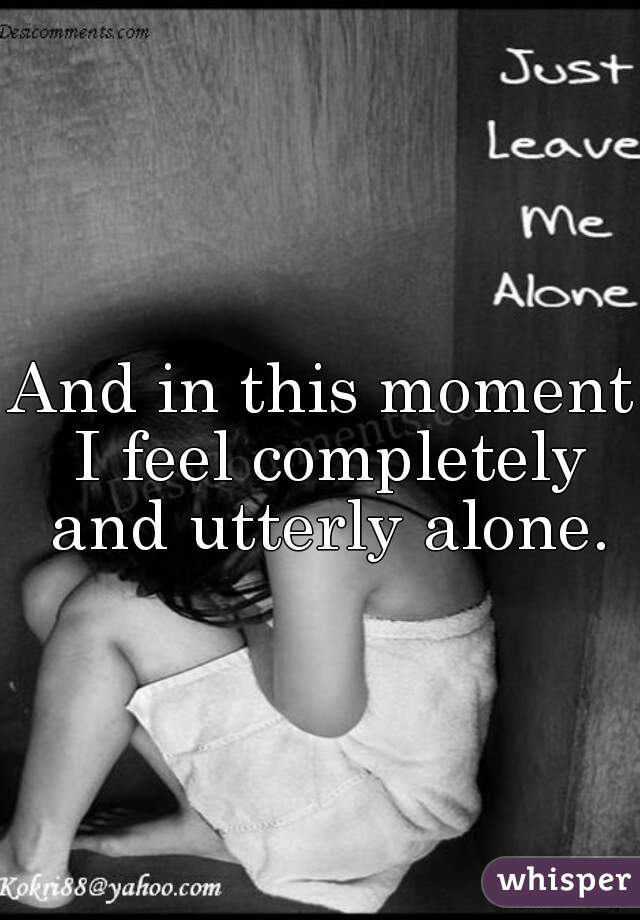 And in this moment I feel completely and utterly alone.