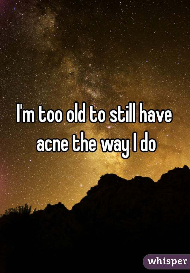 I'm too old to still have acne the way I do