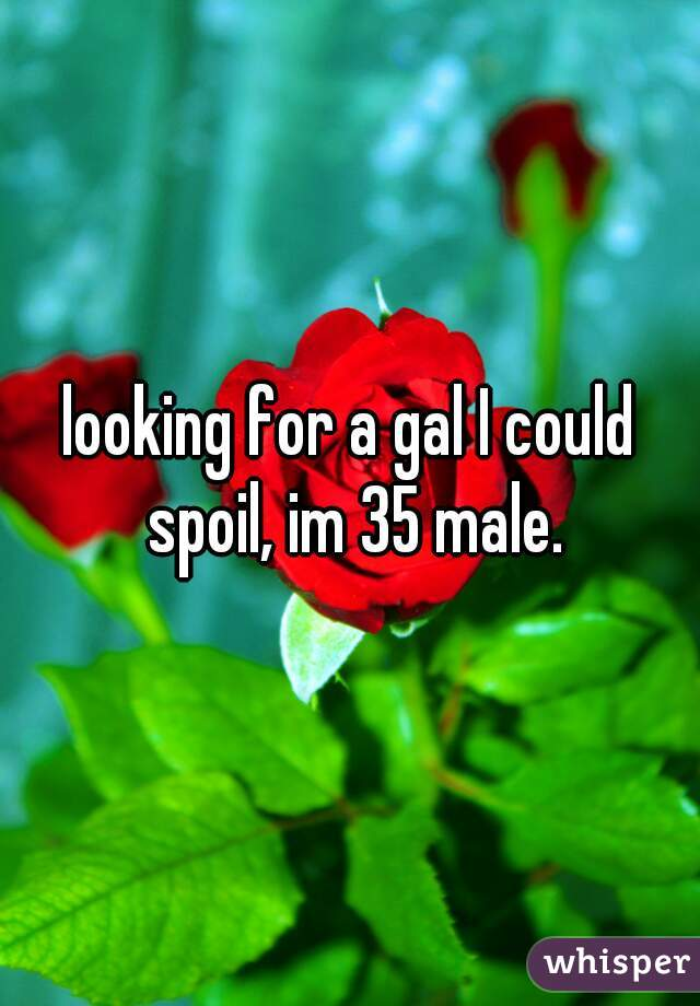 looking for a gal I could spoil, im 35 male.