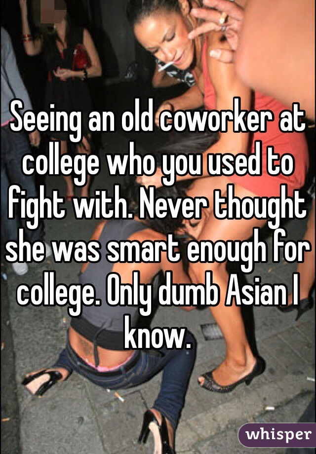 Seeing an old coworker at college who you used to fight with. Never thought she was smart enough for college. Only dumb Asian I know.