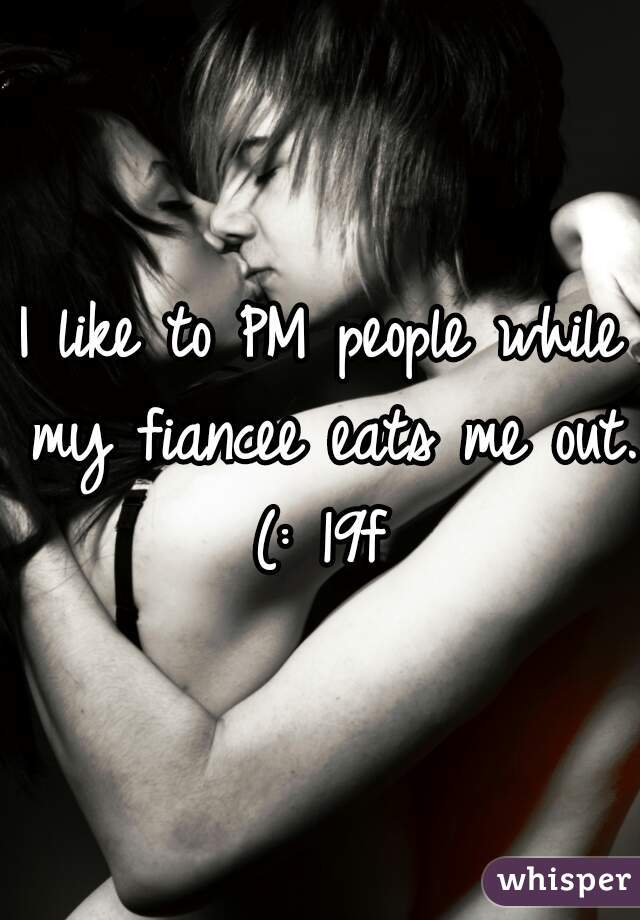 I like to PM people while my fiancee eats me out. (: 19f