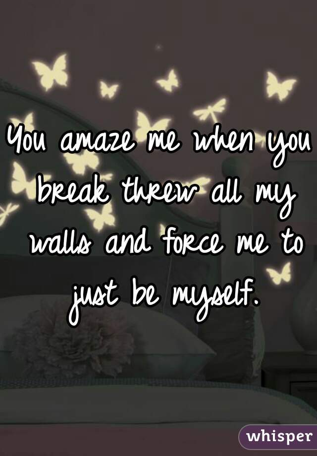 You amaze me when you break threw all my walls and force me to just be myself.