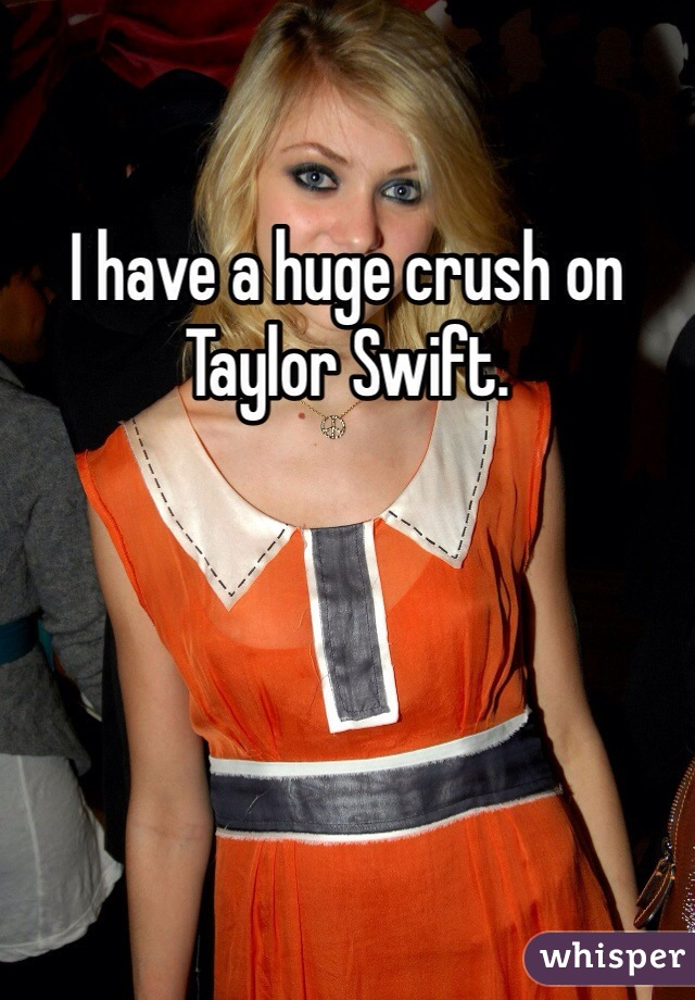 I have a huge crush on Taylor Swift.