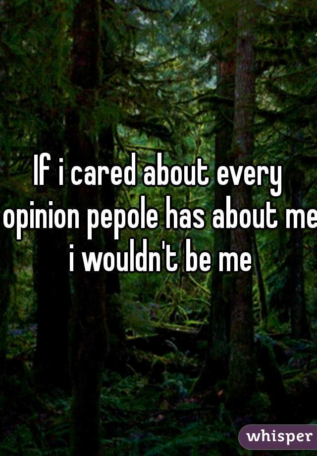 If i cared about every opinion pepole has about me i wouldn't be me