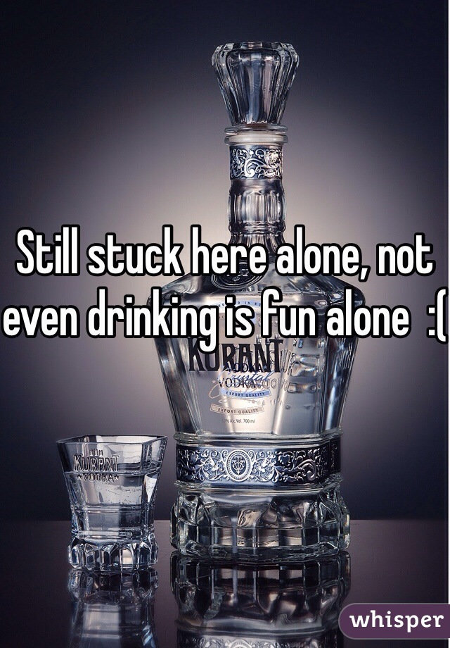 Still stuck here alone, not even drinking is fun alone  :(