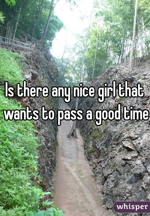 Is there any nice girl that wants to pass a good time?